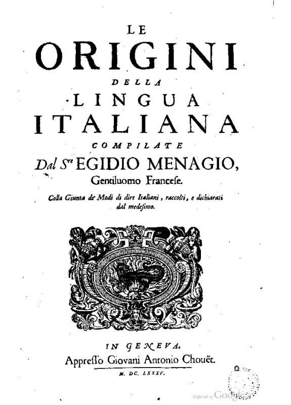 Le origini della lingua italiana compilate dal s.re Egidio Menagio gentiluomo francese. Colla giunta de Modi di dire italiani